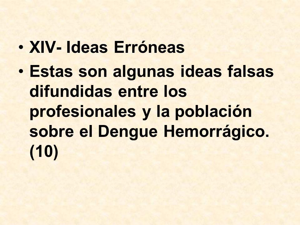 XIV- Ideas Erróneas Estas son algunas ideas falsas difundidas entre los profesionales y la población sobre el Dengue Hemorrágico. (10)