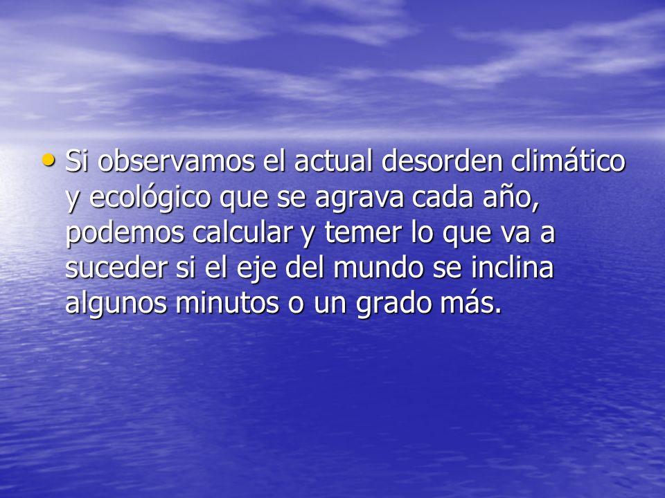 Si observamos el actual desorden climático y ecológico que se agrava cada año, podemos calcular y temer lo que va a suceder si el eje del mundo se inc