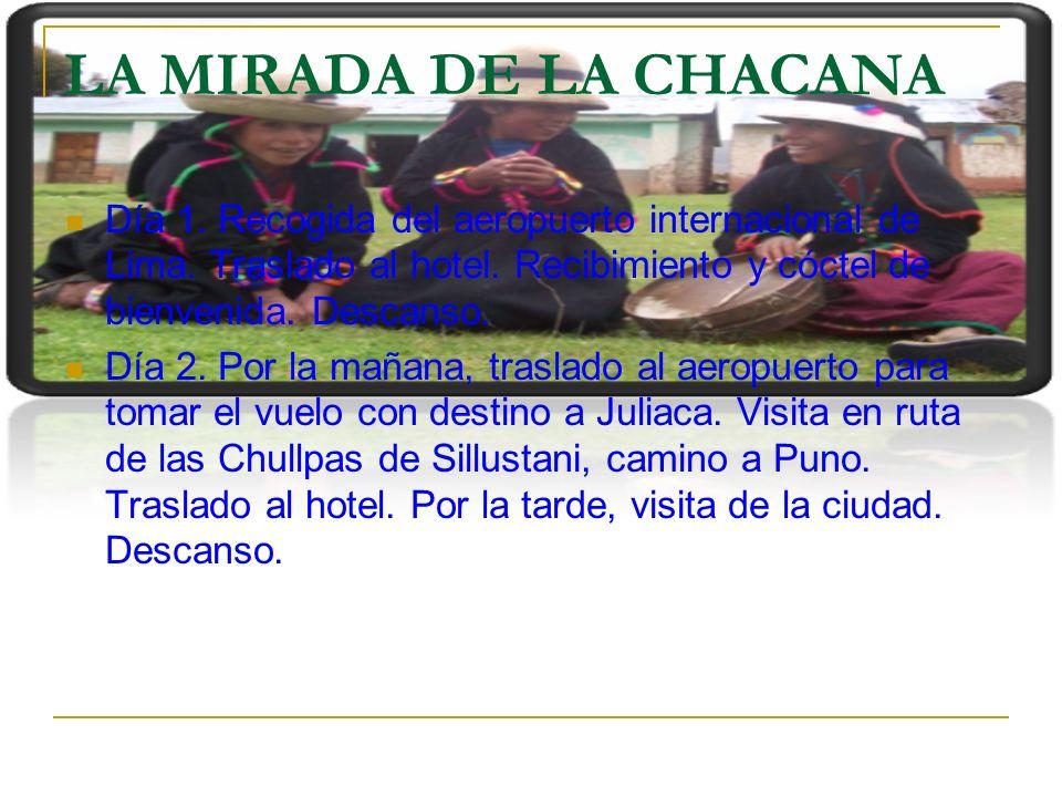 LA MIRADA DE LA CHACANA Día 1. Recogida del aeropuerto internacional de Lima. Traslado al hotel. Recibimiento y cóctel de bienvenida. Descanso. Día 2.