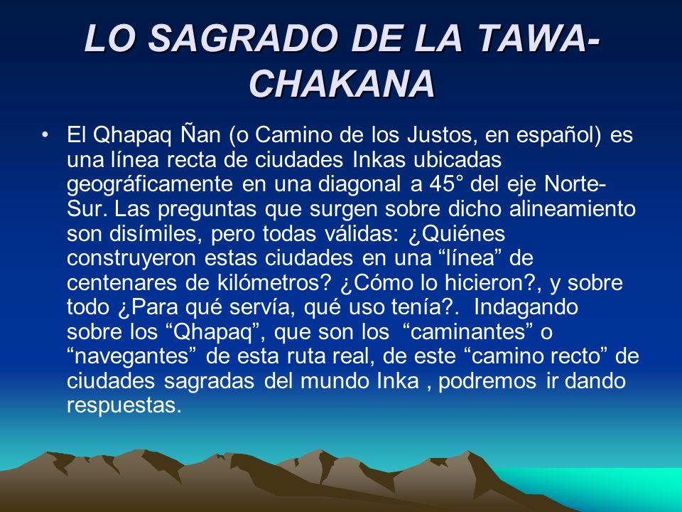 LO SAGRADO DE LA TAWA- CHAKANA El Qhapaq Ñan (o Camino de los Justos, en español) es una línea recta de ciudades Inkas ubicadas geográficamente en una