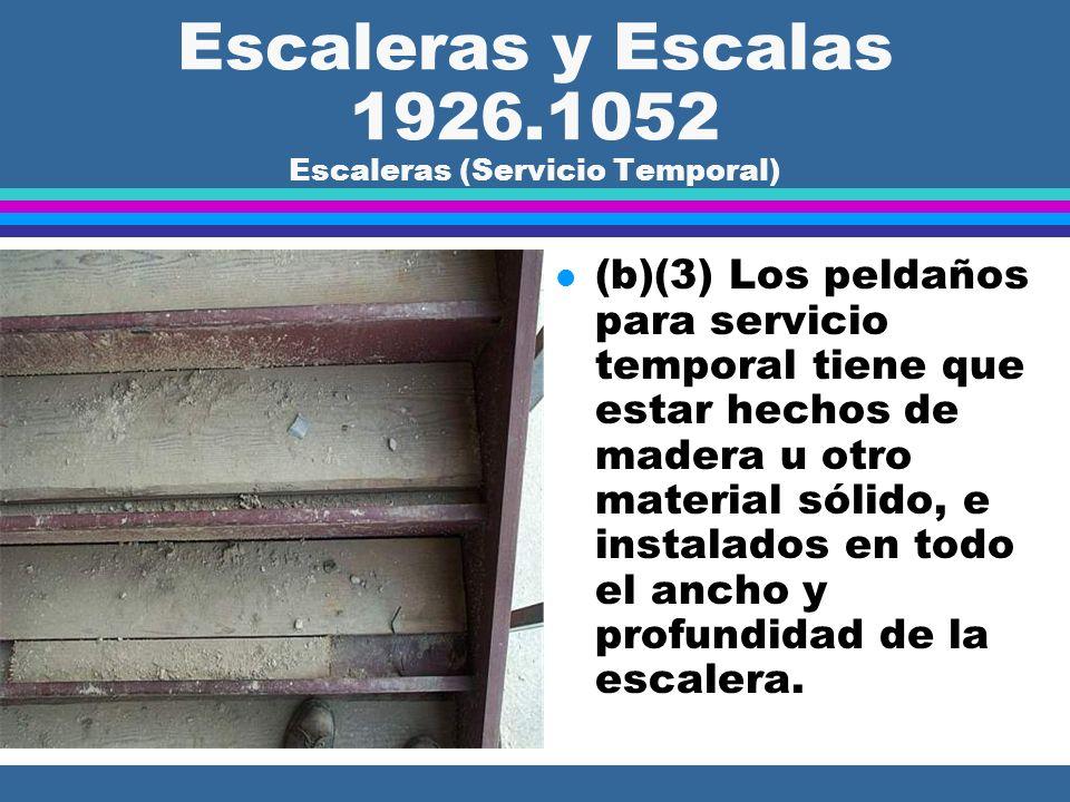Escaleras y Escalas 1926.1052 Escaleras (Servicio Temporal) l (b)(1)...a menos que temporalmente las escaleras tengan madera u otro material al menos