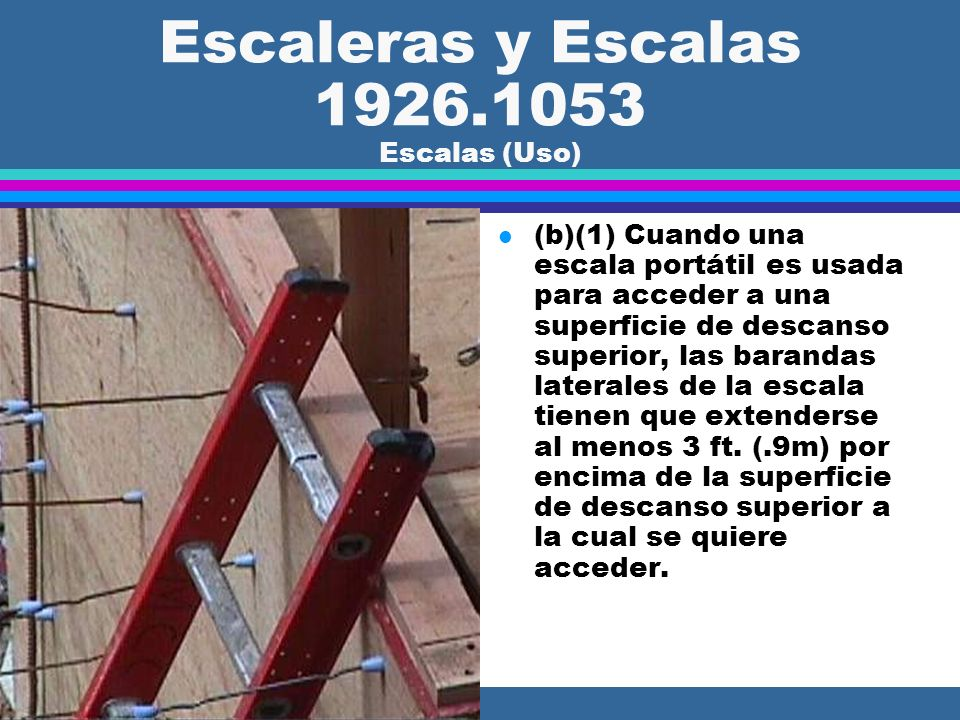 Escaleras y Escalas 1926.1053 Escalas (General) l (a)(19) Cuando el largo total de una subida iguale o exceda 24 ft. (7.3 m), las escalas fijas deben