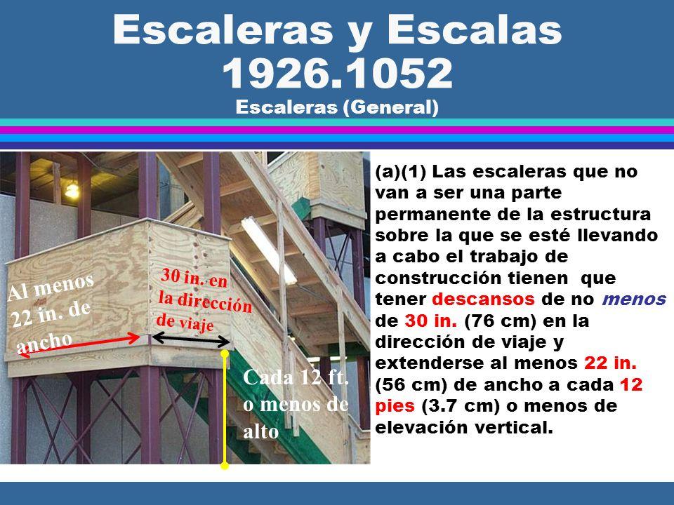 Escaleras y Escalas 1926.1052 Escaleras (General) l (a)(1) Las escaleras que no van a ser una parte permanente de la estructura sobre la que se esté llevando a cabo el trabajo de construcción tienen que tener descansos de no menos de 30 in.