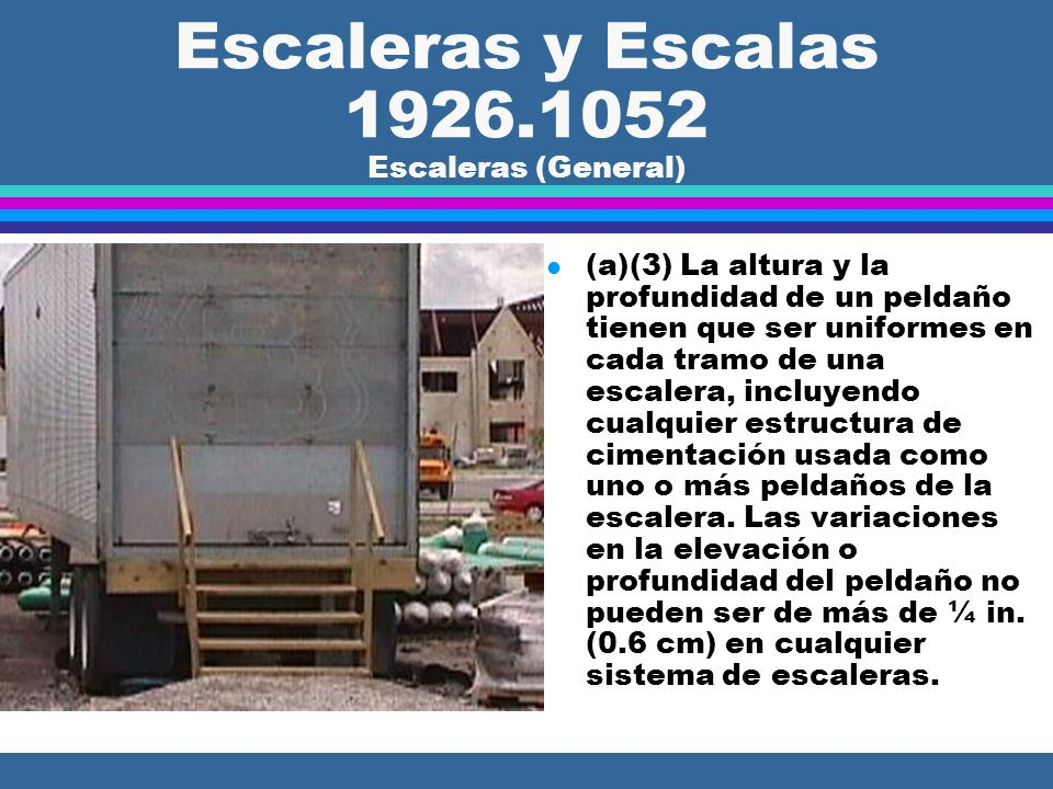 Escaleras y Escalas 1926.1052 Escaleras (General) l (a)(3) La altura y la profundidad de un peldaño tienen que ser uniformes en cada tramo de una escalera, incluyendo cualquier estructura de cimentación usada como uno o más peldaños de la escalera.