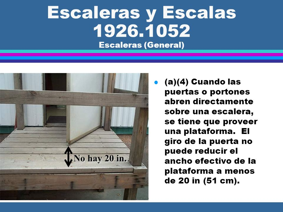 Escaleras y Escalas 1926.1052 Escaleras (General) l (a)(4) Cuando las puertas o portones abren directamente sobre una escalera, se tiene que proveer una plataforma.
