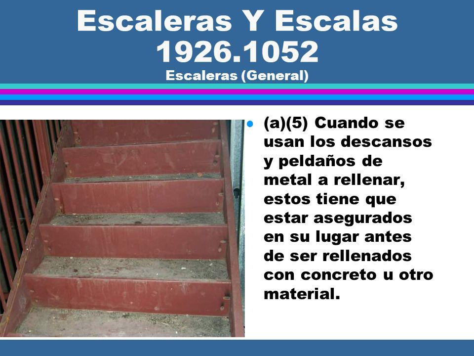 Escaleras Y Escalas 1926.1052 Escaleras (General) l (a)(5) Cuando se usan los descansos y peldaños de metal a rellenar, estos tiene que estar asegurados en su lugar antes de ser rellenados con concreto u otro material.