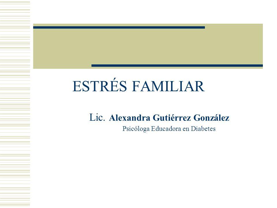 ESTRÉS FAMILIAR Lic. Alexandra Gutiérrez González Psicóloga Educadora en Diabetes