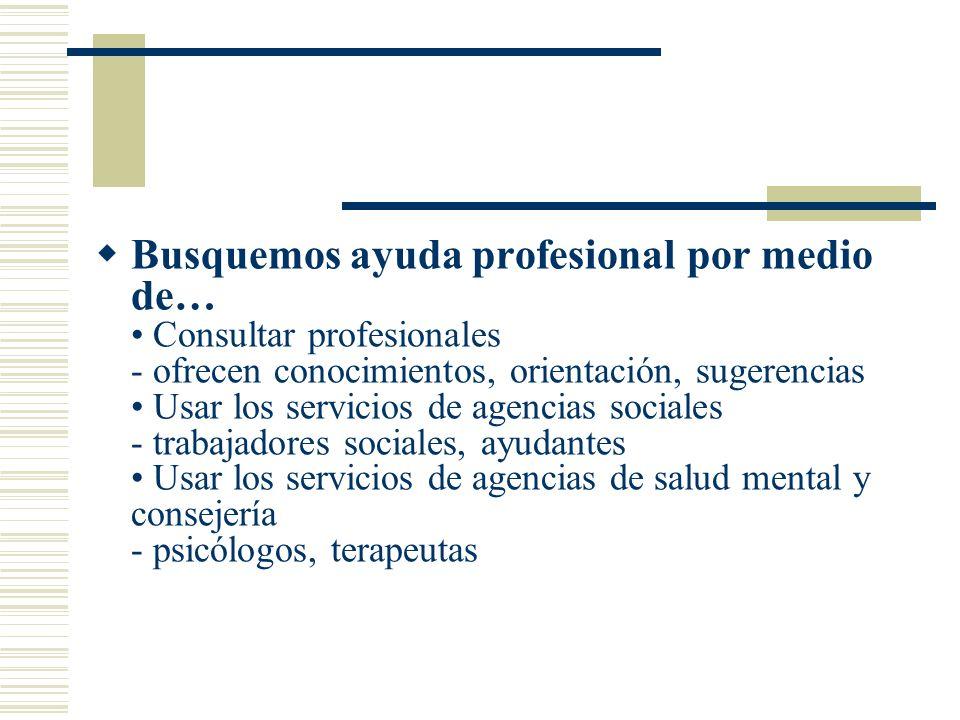 Busquemos ayuda profesional por medio de… Consultar profesionales - ofrecen conocimientos, orientación, sugerencias Usar los servicios de agencias sociales - trabajadores sociales, ayudantes Usar los servicios de agencias de salud mental y consejería - psicólogos, terapeutas