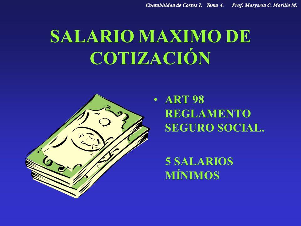 SALARIO MAXIMO DE COTIZACIÓN ART 98 REGLAMENTO SEGURO SOCIAL. 5 SALARIOS MÍNIMOS Contabilidad de Costos I. Tema 4. Prof. Marysela C. Morillo M.
