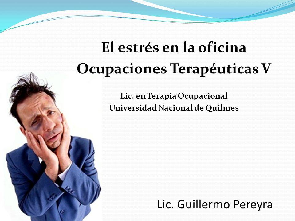 Lic. Guillermo Pereyra El estrés en la oficina Ocupaciones Terapéuticas V Lic. en Terapia Ocupacional Universidad Nacional de Quilmes