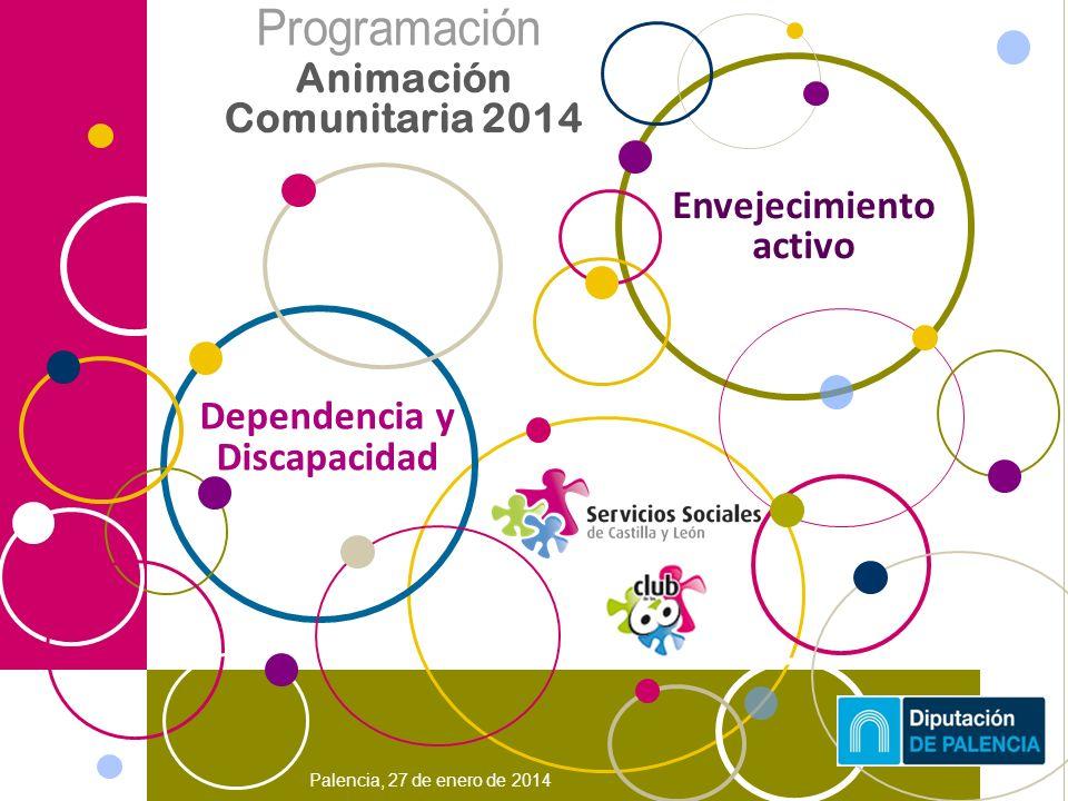 Palencia, 27 de enero de 2014 Animación Comunitaria 2014 Envejecimiento activo Dependencia y Discapacidad
