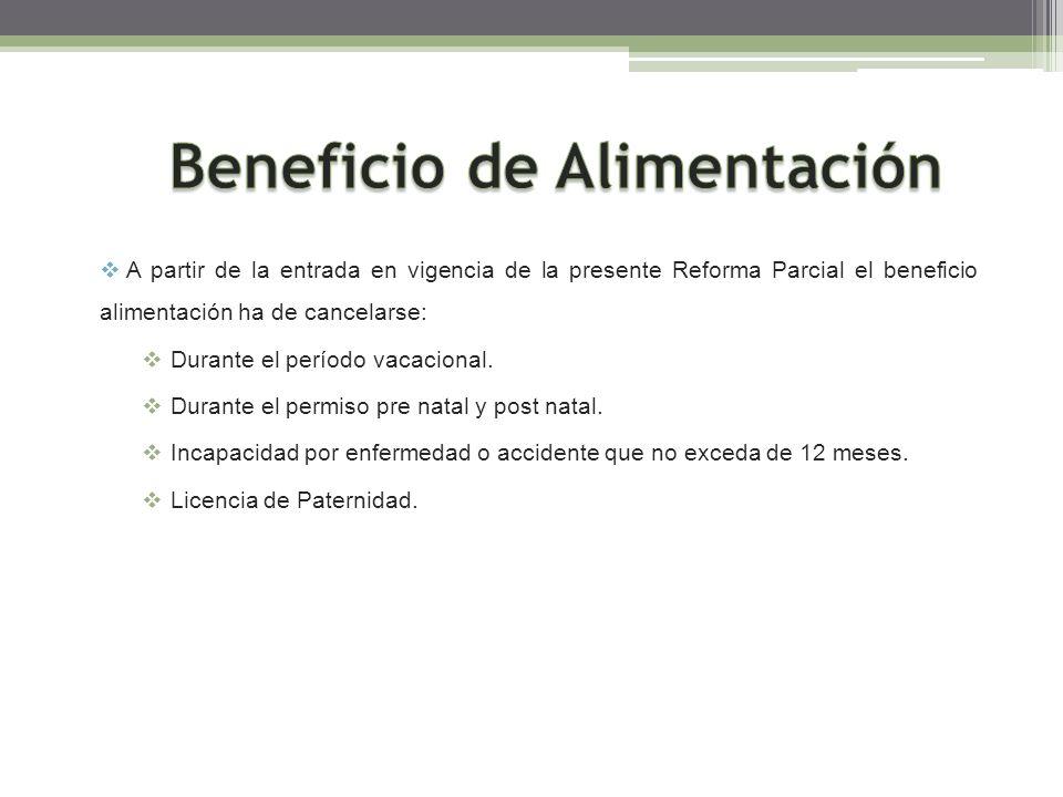 A partir de la entrada en vigencia de la presente Reforma Parcial el beneficio alimentación ha de cancelarse: Durante el período vacacional. Durante e