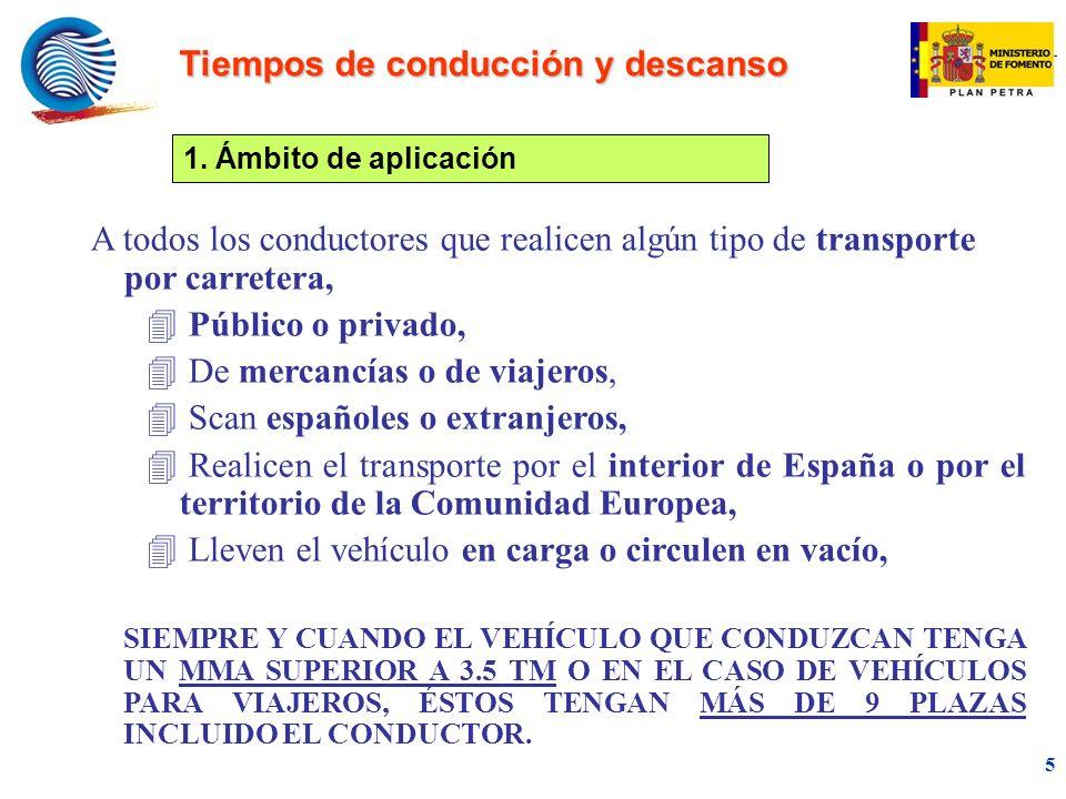 mc 5 A todos los conductores que realicen algún tipo de transporte por carretera, 4 Público o privado, 4 De mercancías o de viajeros, 4 Scan españoles o extranjeros, 4 Realicen el transporte por el interior de España o por el territorio de la Comunidad Europea, 4 Lleven el vehículo en carga o circulen en vacío, SIEMPRE Y CUANDO EL VEHÍCULO QUE CONDUZCAN TENGA UN MMA SUPERIOR A 3.5 TM O EN EL CASO DE VEHÍCULOS PARA VIAJEROS, ÉSTOS TENGAN MÁS DE 9 PLAZAS INCLUIDO EL CONDUCTOR.