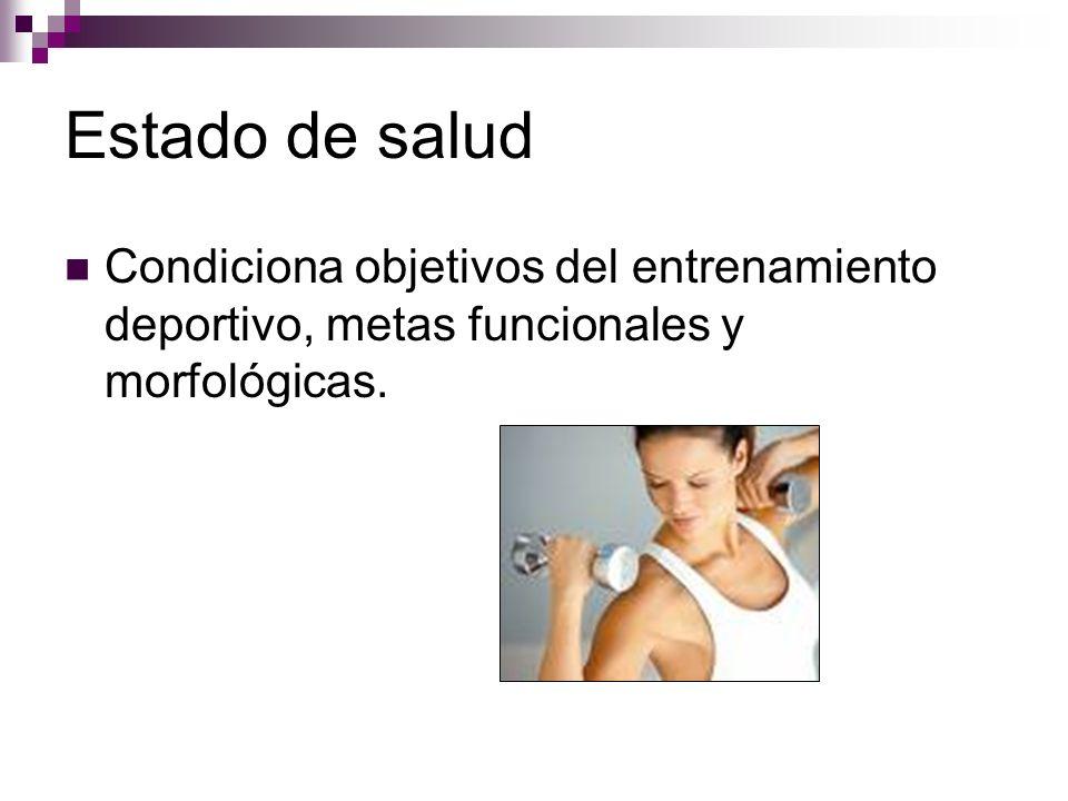 Estado de salud Condiciona objetivos del entrenamiento deportivo, metas funcionales y morfológicas.