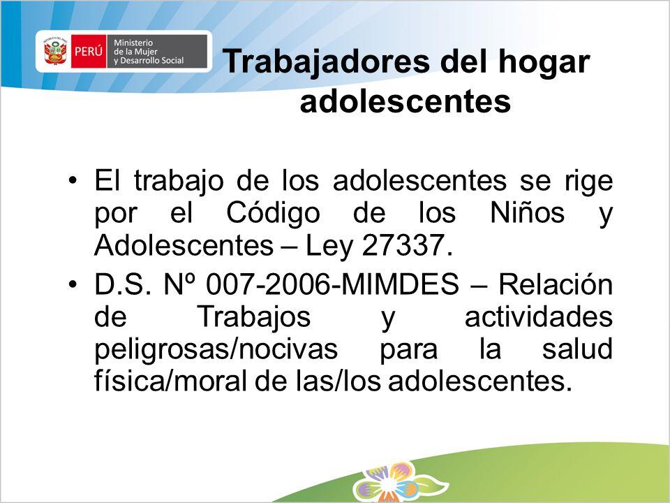 Trabajadores del hogar adolescentes El trabajo de los adolescentes se rige por el Código de los Niños y Adolescentes – Ley 27337. D.S. Nº 007-2006-MIM