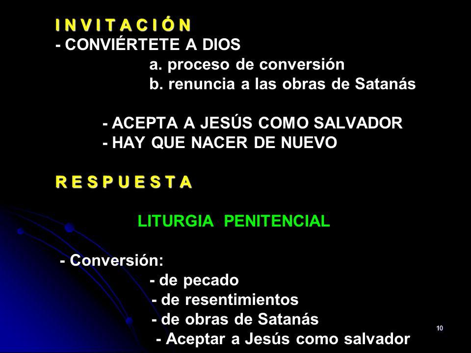 10 I N V I T A C I Ó N R E S P U E S T A I N V I T A C I Ó N - CONVIÉRTETE A DIOS a. proceso de conversión b. renuncia a las obras de Satanás - ACEPTA