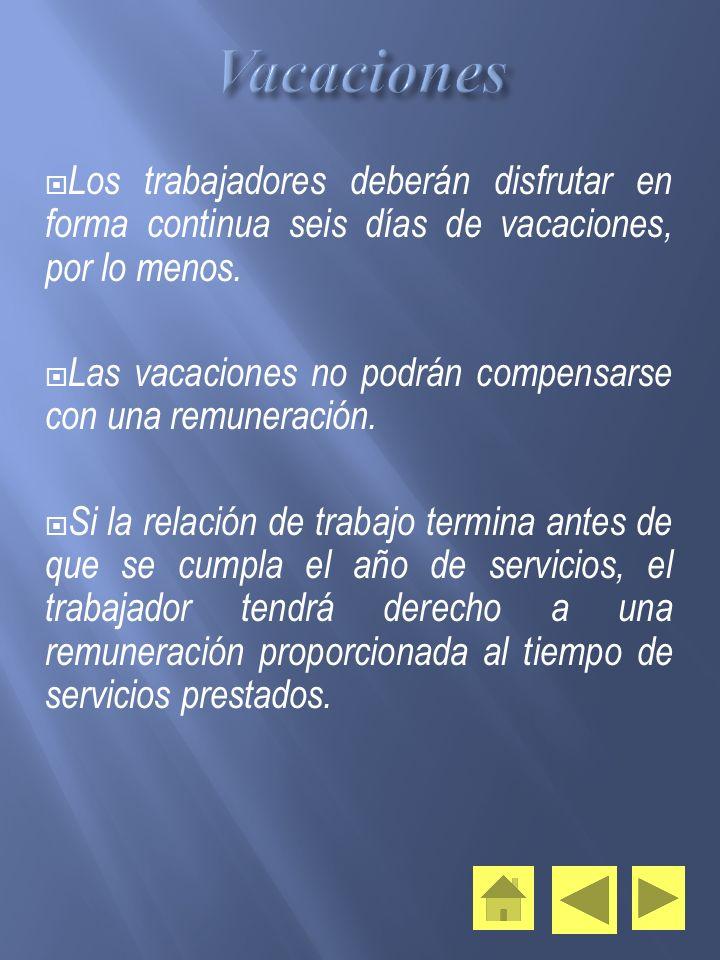 Los trabajadores deberán disfrutar en forma continua seis días de vacaciones, por lo menos. Las vacaciones no podrán compensarse con una remuneración.