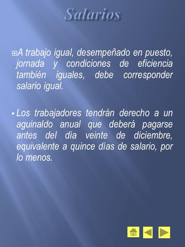 A trabajo igual, desempeñado en puesto, jornada y condiciones de eficiencia también iguales, debe corresponder salario igual. Los trabajadores tendrán