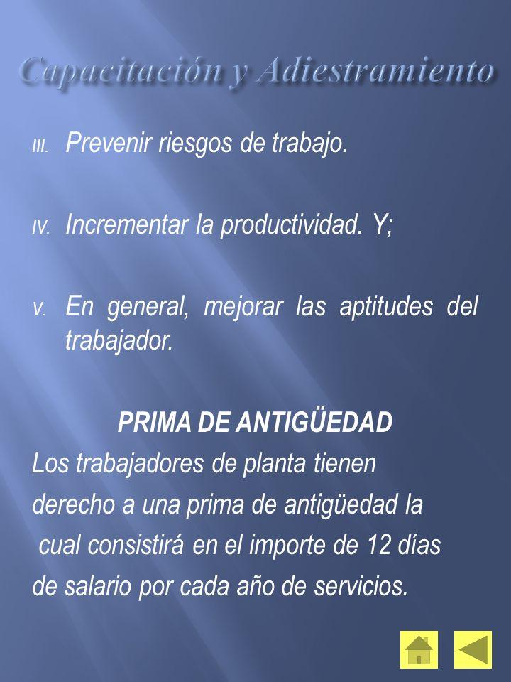III. Prevenir riesgos de trabajo. IV. Incrementar la productividad. Y; V. En general, mejorar las aptitudes del trabajador. PRIMA DE ANTIGÜEDAD Los tr