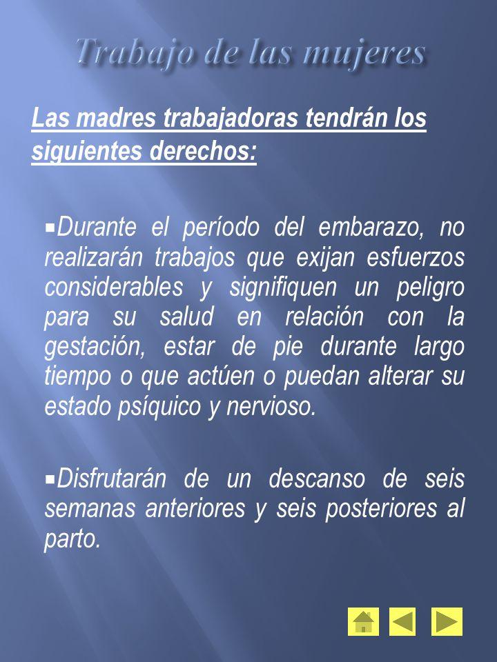 Las madres trabajadoras tendrán los siguientes derechos: Durante el período del embarazo, no realizarán trabajos que exijan esfuerzos considerables y