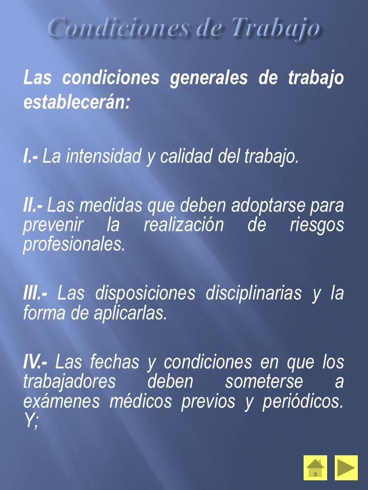 Las condiciones generales de trabajo establecerán: I.- La intensidad y calidad del trabajo. II.- Las medidas que deben adoptarse para prevenir la real