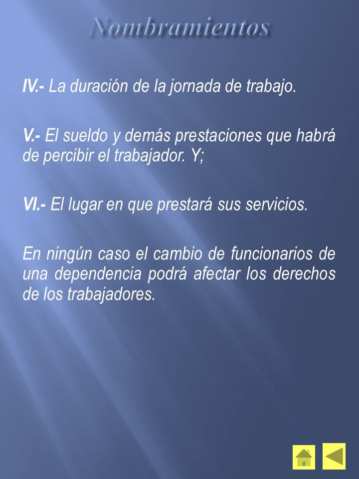 IV.- La duración de la jornada de trabajo. V.- El sueldo y demás prestaciones que habrá de percibir el trabajador. Y; VI.- El lugar en que prestará su