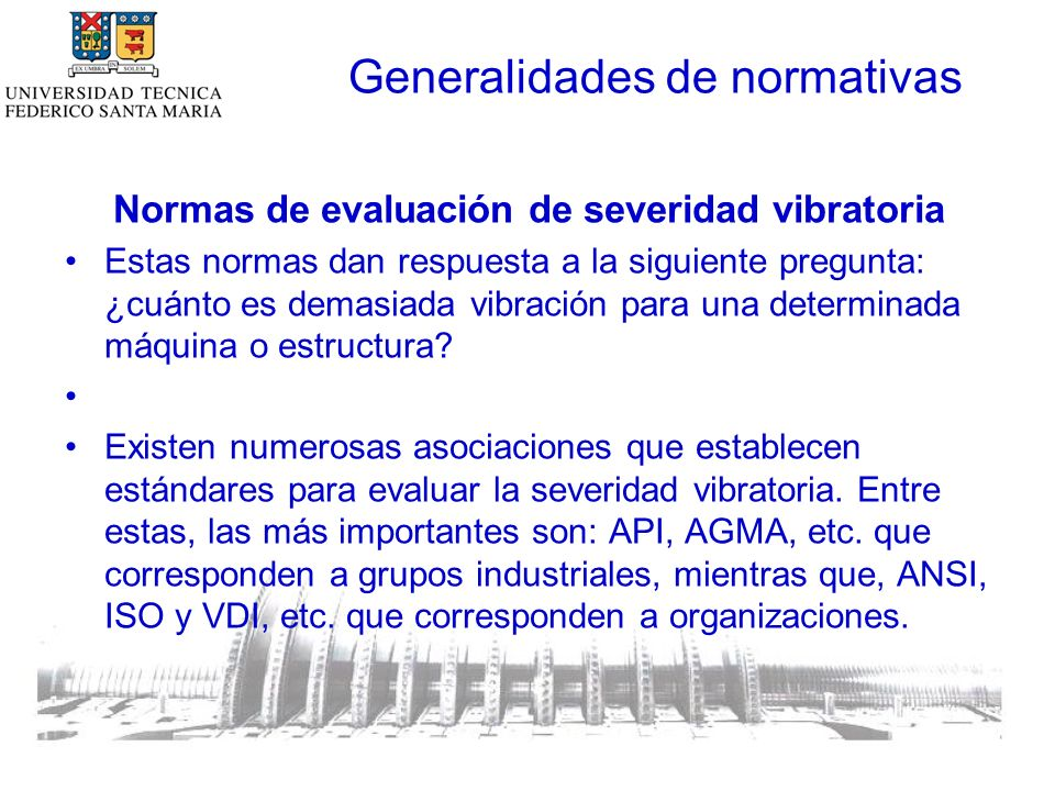 Generalidades de normativas Normas de evaluación de severidad vibratoria La tabla siguiente muestra las normas que se estudiarán y que pueden reunirse en dos grandes grupos: –Normas para medición en partes no rotatorias de la máquina –Normas para medición en partes rotatorias de la máquina.