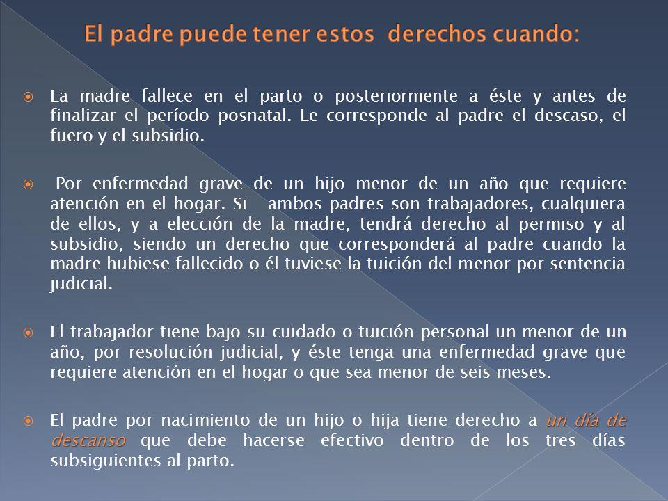 La madre fallece en el parto o posteriormente a éste y antes de finalizar el período posnatal. Le corresponde al padre el descaso, el fuero y el subsi