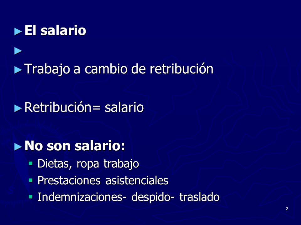 2 El salario El salario Trabajo a cambio de retribución Trabajo a cambio de retribución Retribución= salario Retribución= salario No son salario: No s