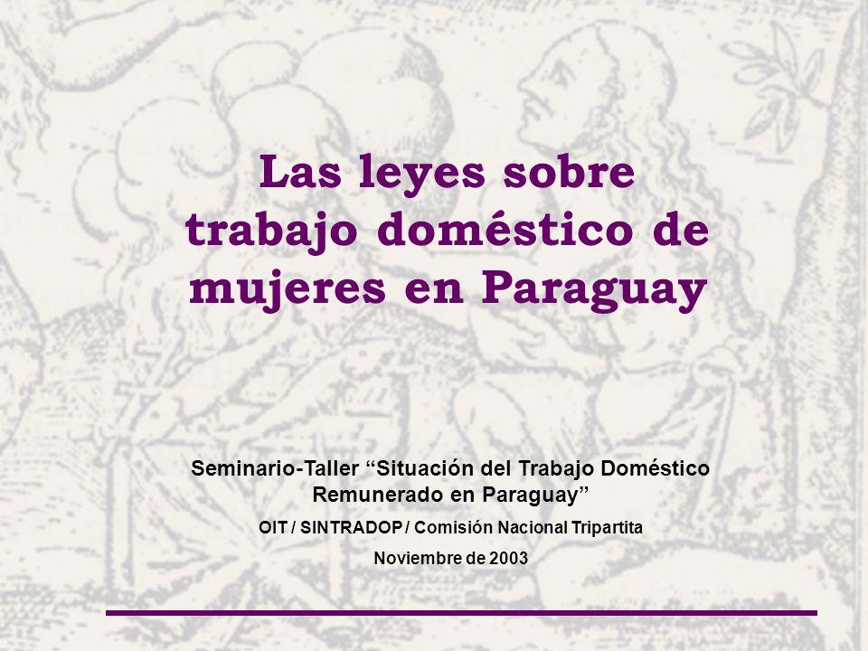 Las leyes sobre trabajo doméstico de mujeres en Paraguay Seminario-Taller Situación del Trabajo Doméstico Remunerado en Paraguay OIT / SINTRADOP / Comisión Nacional Tripartita Noviembre de 2003