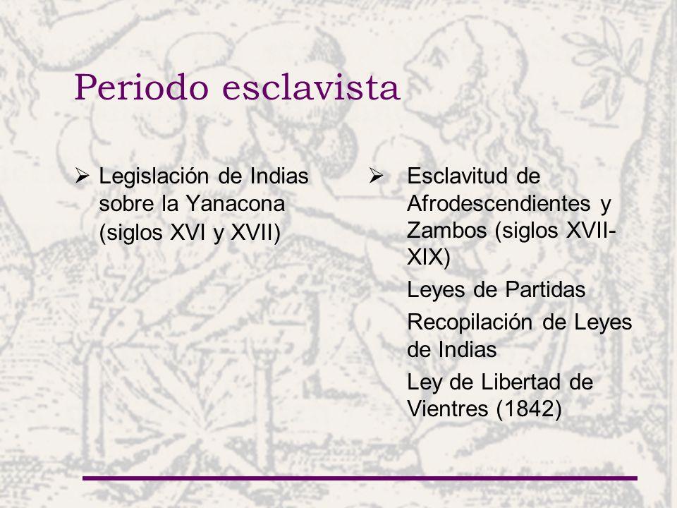 Periodo esclavista Legislación de Indias sobre la Yanacona (siglos XVI y XVII) Esclavitud de Afrodescendientes y Zambos (siglos XVII- XIX) Leyes de Pa