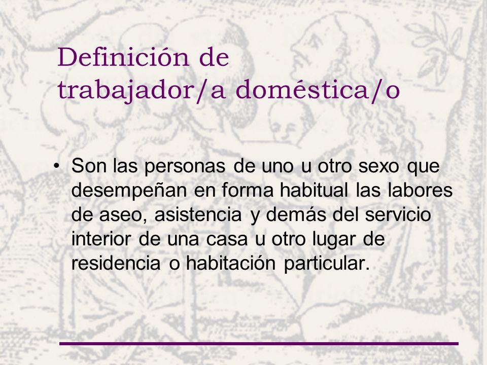 Definición de trabajador/a doméstica/o Son las personas de uno u otro sexo que desempeñan en forma habitual las labores de aseo, asistencia y demás de