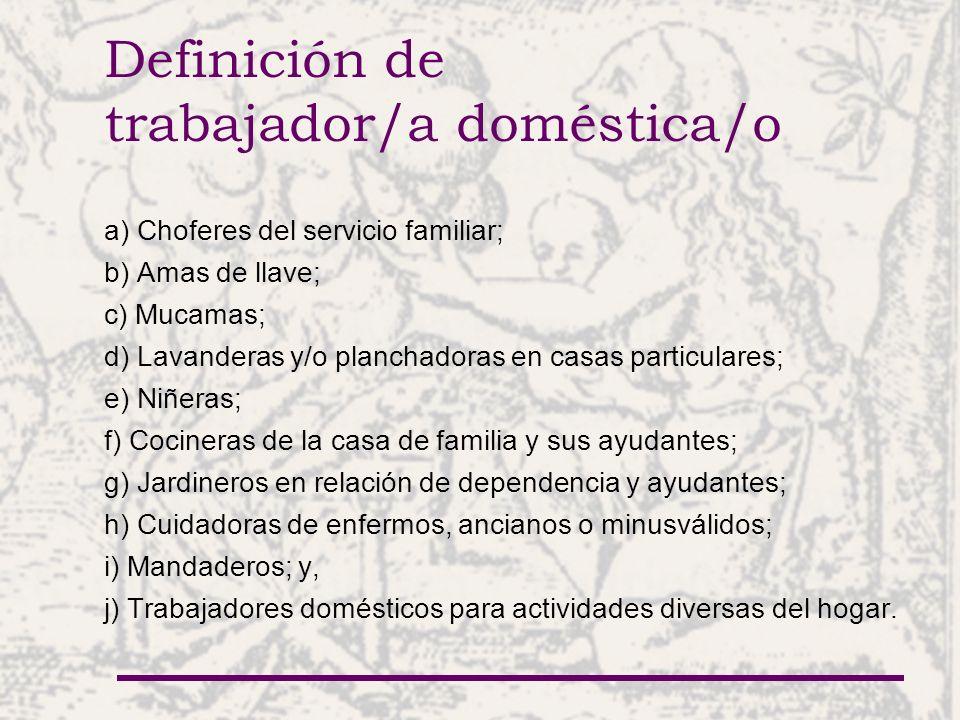 Definición de trabajador/a doméstica/o a) Choferes del servicio familiar; b) Amas de llave; c) Mucamas; d) Lavanderas y/o planchadoras en casas particulares; e) Niñeras; f) Cocineras de la casa de familia y sus ayudantes; g) Jardineros en relación de dependencia y ayudantes; h) Cuidadoras de enfermos, ancianos o minusválidos; i) Mandaderos; y, j) Trabajadores domésticos para actividades diversas del hogar.