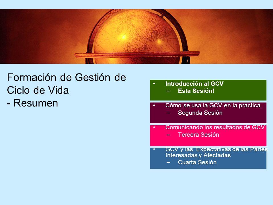 64 Formación de Gestión de Ciclo de Vida - Resumen Introducción al GCV –Esta Sesión! Cómo se usa la GCV en la práctica –Segunda Sesión Comunicando los