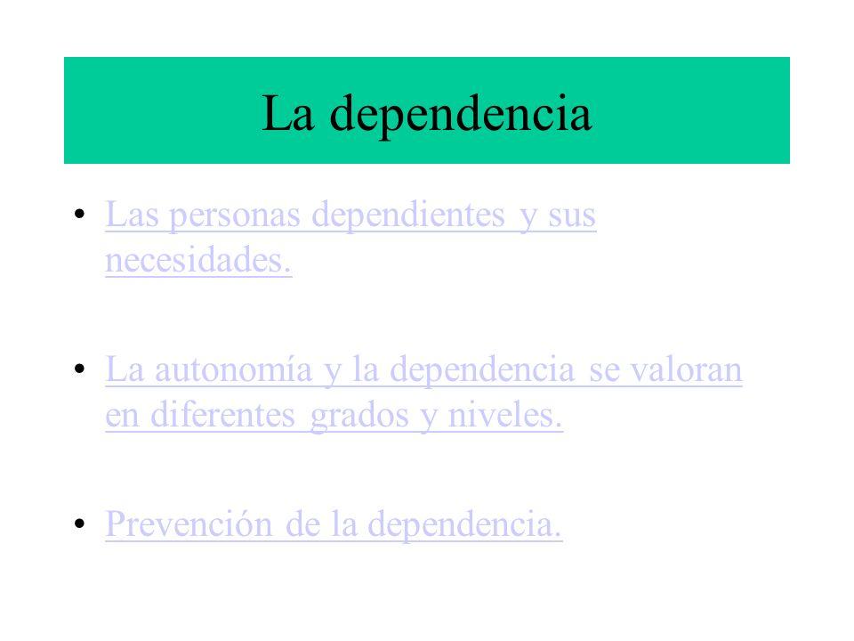 La dependencia Las personas dependientes y sus necesidades.Las personas dependientes y sus necesidades. La autonomía y la dependencia se valoran en di