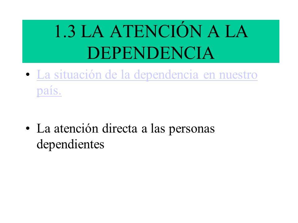 1.3 LA ATENCIÓN A LA DEPENDENCIA La situación de la dependencia en nuestro país.La situación de la dependencia en nuestro país. La atención directa a