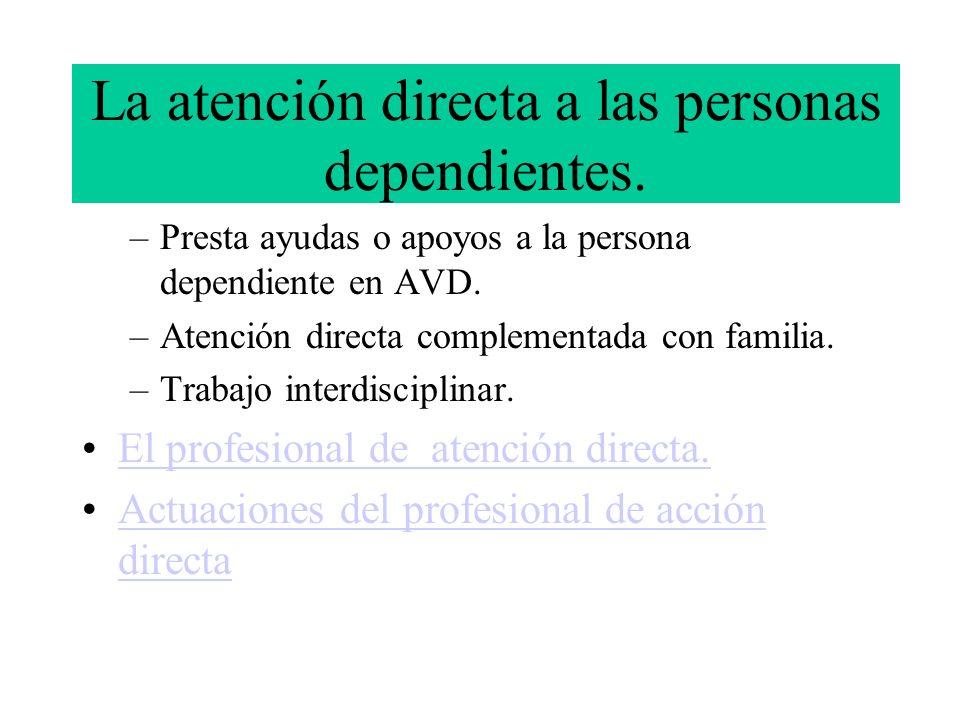 La atención directa a las personas dependientes. –Presta ayudas o apoyos a la persona dependiente en AVD. –Atención directa complementada con familia.