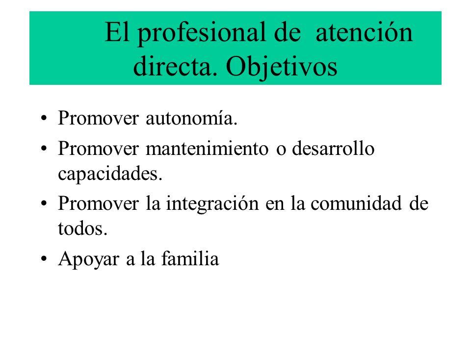El profesional de atención directa. Objetivos Promover autonomía. Promover mantenimiento o desarrollo capacidades. Promover la integración en la comun