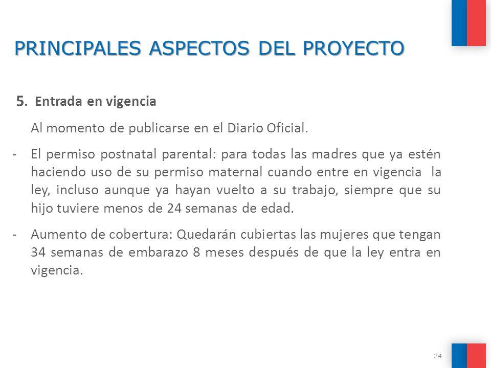 PRINCIPALES ASPECTOS DEL PROYECTO 5. Entrada en vigencia  Al momento de publicarse en el Diario Oficial. -El permiso postnatal parental: para todas l