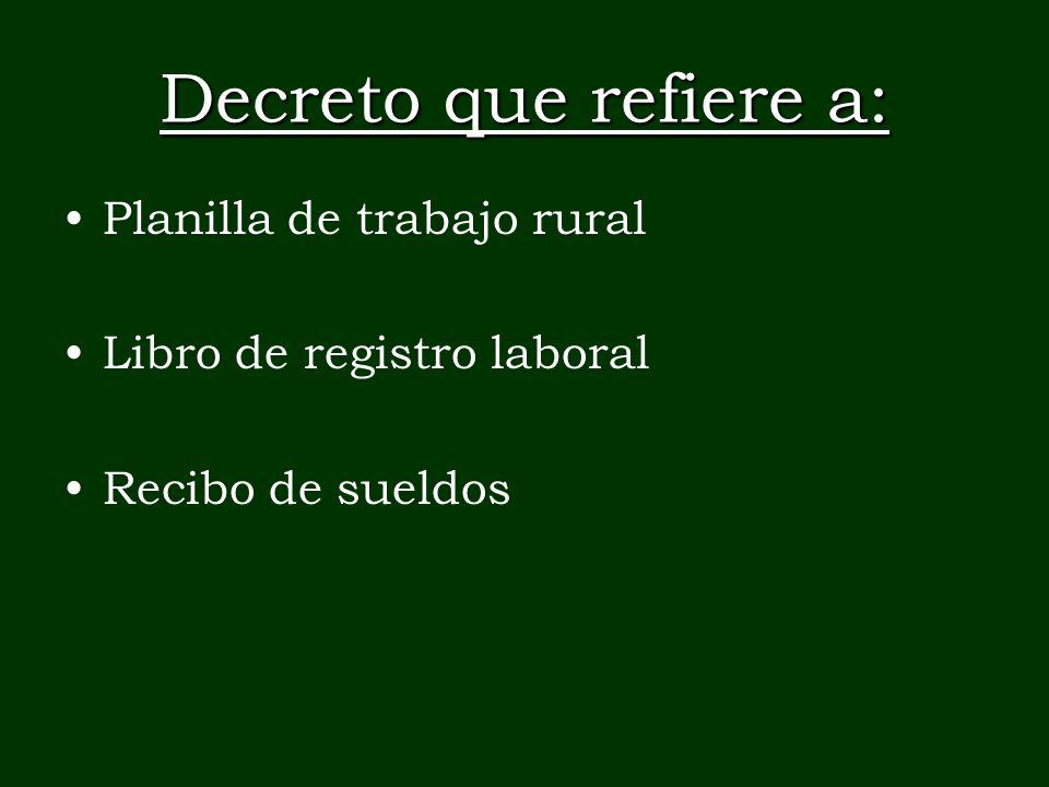 Decreto que refiere a: Planilla de trabajo rural Libro de registro laboral Recibo de sueldos