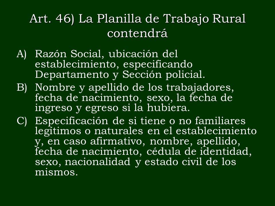 Art. 46) La Planilla de Trabajo Rural contendrá A)Razón Social, ubicación del establecimiento, especificando Departamento y Sección policial. B)Nombre