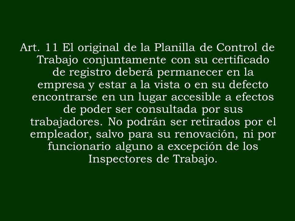 . Art. 11 El original de la Planilla de Control de Trabajo conjuntamente con su certificado de registro deberá permanecer en la empresa y estar a la v
