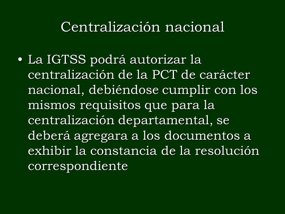Centralización nacional La IGTSS podrá autorizar la centralización de la PCT de carácter nacional, debiéndose cumplir con los mismos requisitos que pa