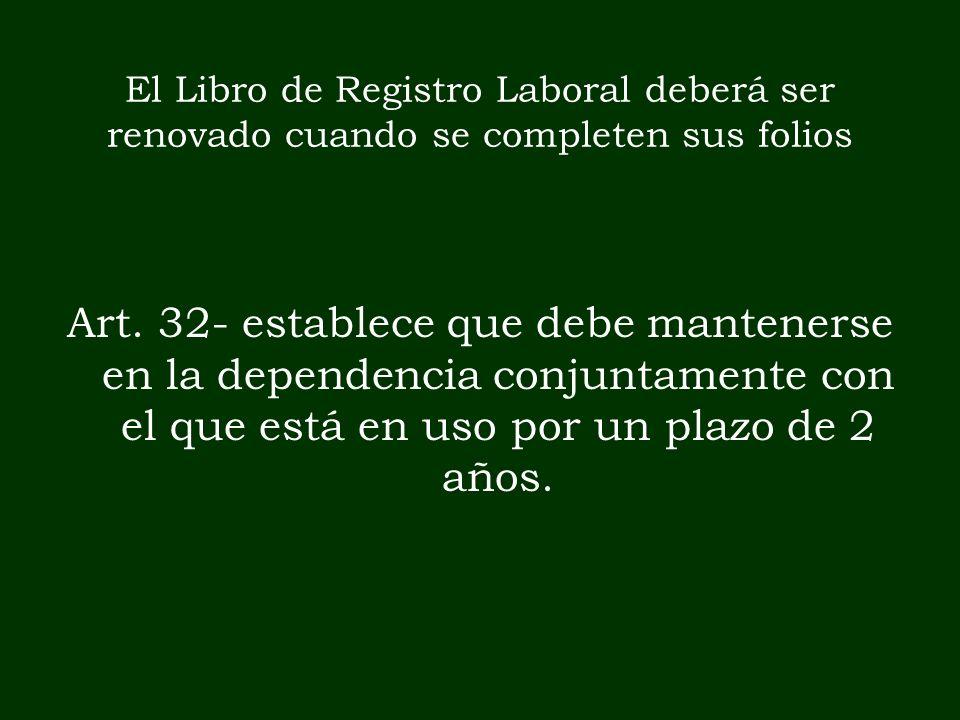 El Libro de Registro Laboral deberá ser renovado cuando se completen sus folios Art. 32- establece que debe mantenerse en la dependencia conjuntamente