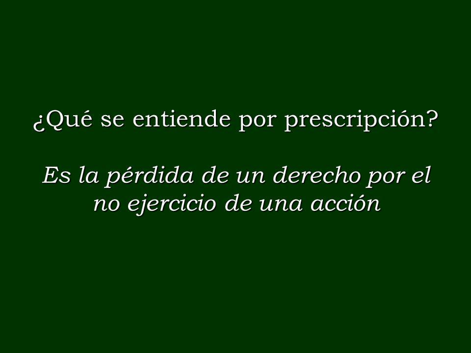 ¿Qué se entiende por prescripción? Es la pérdida de un derecho por el no ejercicio de una acción