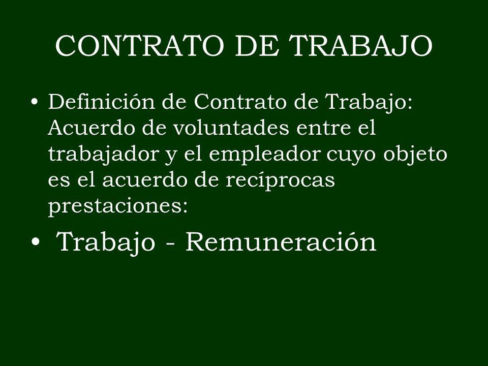 CONTRATO DE TRABAJO Definición de Contrato de Trabajo: Acuerdo de voluntades entre el trabajador y el empleador cuyo objeto es el acuerdo de recíproca