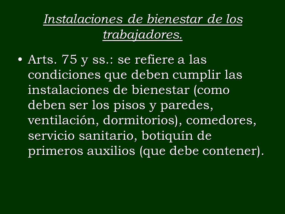 Instalaciones de bienestar de los trabajadores. Arts. 75 y ss.: se refiere a las condiciones que deben cumplir las instalaciones de bienestar (como de