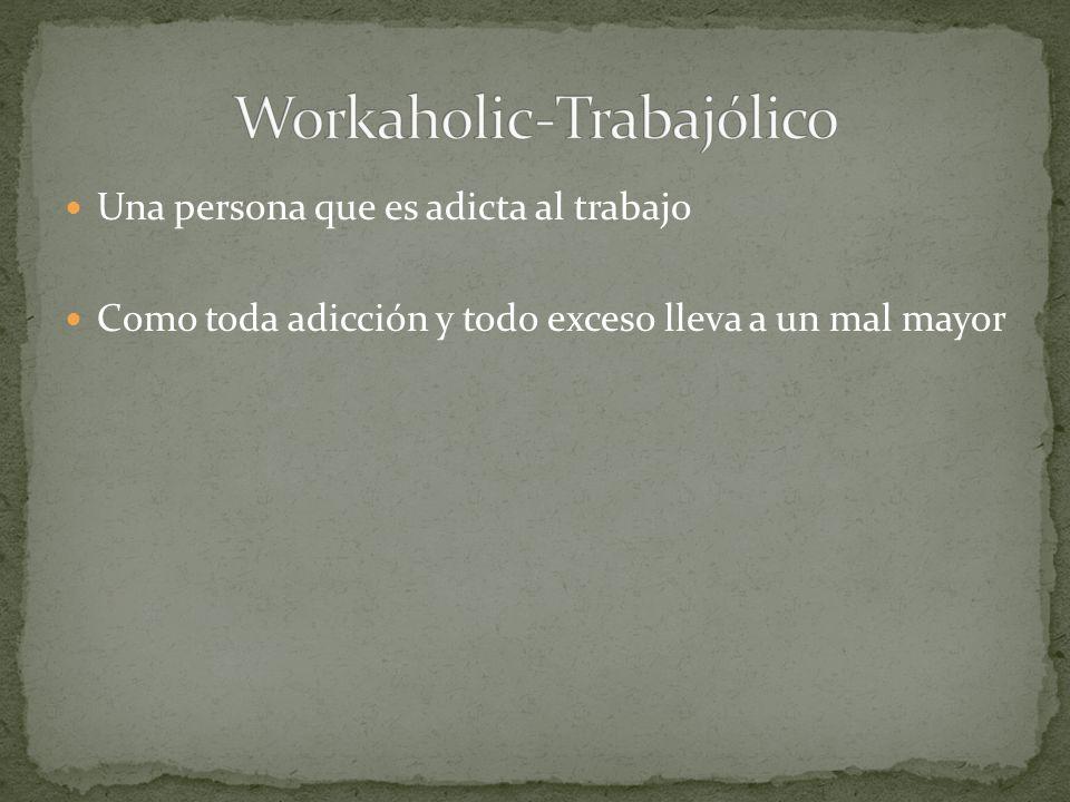 Una persona que es adicta al trabajo Como toda adicción y todo exceso lleva a un mal mayor