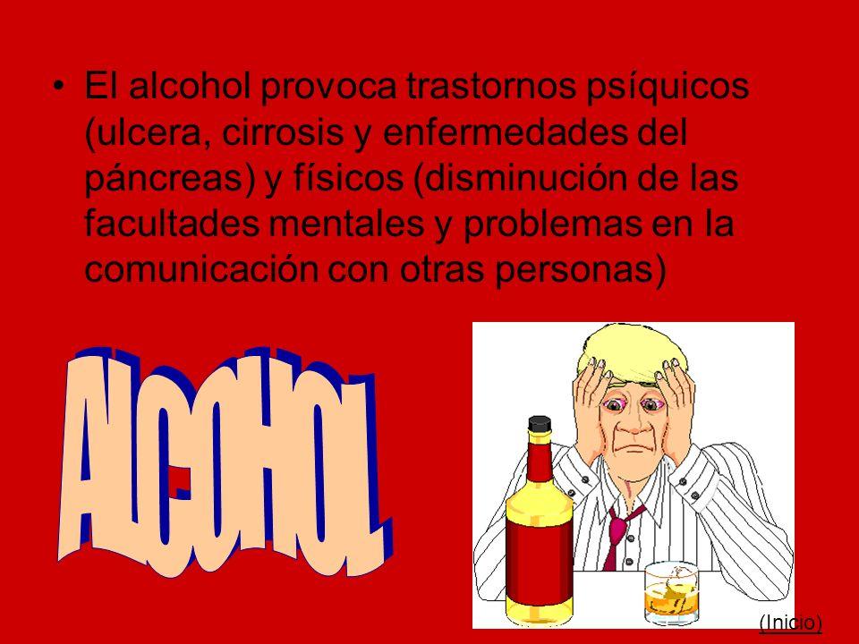 El alcohol provoca trastornos psíquicos (ulcera, cirrosis y enfermedades del páncreas) y físicos (disminución de las facultades mentales y problemas e