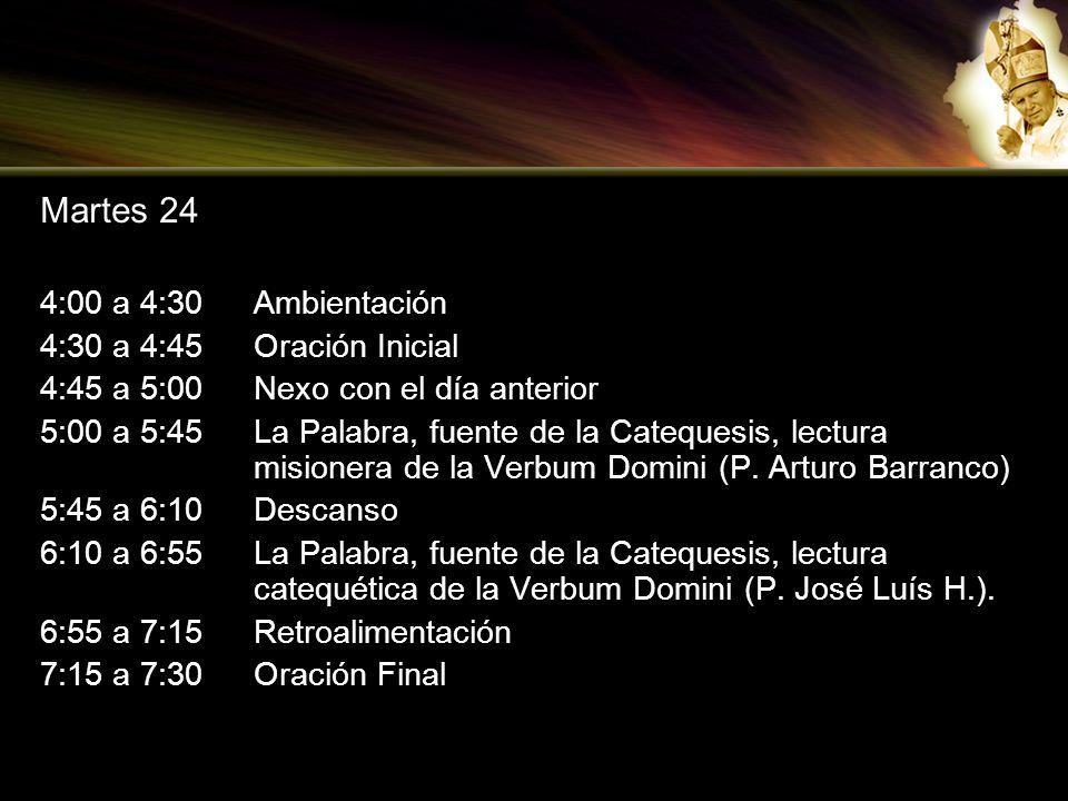 Martes 24 4:00 a 4:30Ambientación 4:30 a 4:45Oración Inicial 4:45 a 5:00Nexo con el día anterior 5:00 a 5:45La Palabra, fuente de la Catequesis, lectu